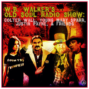 Episode 117: W.B. Walker's Old Soul Radio Show Podcast (Colter Wall, Young Mary Sparr, Justin Payne, & Friends)